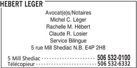 Hebert Leger (506-532-0100) - Annonce illustrée======= - Avocat(e)s/Notaires Michel C. Léger Rachelle M. Hébert Claude R. Losier Service Bilingue 5 rue Mill Shediac N.B. E4P 2H8 --------------------- 506 532-0100 5 Mill Shediac ------------------------ 506 532-6332 Télécopieur HEBERT LEGER