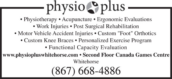 "Physio Plus (867-668-4886) - Display Ad - Work Injuries   Post Surgical Rehabilitation Physiotherapy   Acupuncture   Ergonomic Evaluations www.physiopluswhitehorse.com   Second Floor Canada Games Centre Whitehorse (867) 668-4886 Motor Vehicle Accident Injuries   Custom ""Foot"" Orthotics Custom Knee Braces   Personalized Exercise Program Functional Capacity Evaluation"