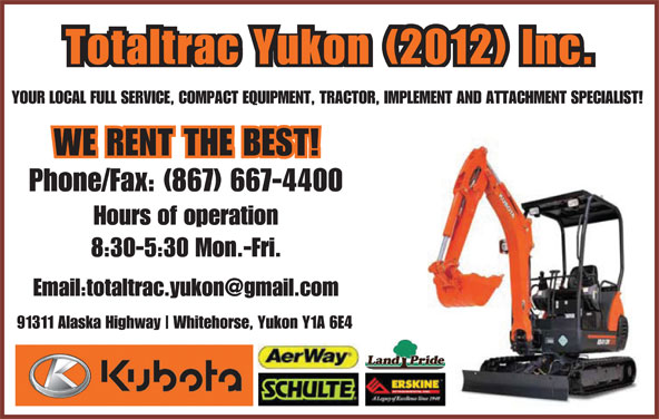 Totaltrac Yukon Inc (867-667-4400) - Display Ad - Totaltrac Yukon (2012) Inc. 91311 Alaska Highway Whitehorse, Yukon Y1A 6E4 YOUR LOCAL FULL SERVICE, COMPACT EQUIPMENT, TRACTOR, IMPLEMENT AND ATTACHMENT SPECIALIST! Phone/Fax: (867) 667-4400 Hours of operation 8:30-5:30 Mon.-Fri. Totaltrac Yukon (2012) Inc. YOUR LOCAL FULL SERVICE, COMPACT EQUIPMENT, TRACTOR, IMPLEMENT AND ATTACHMENT SPECIALIST! Phone/Fax: (867) 667-4400 Hours of operation 8:30-5:30 Mon.-Fri. 91311 Alaska Highway Whitehorse, Yukon Y1A 6E4