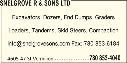 Snelgrove R & Sons Ltd (780-853-4040) - Display Ad - SNELGROVE R & SONS LTD Excavators, Dozers, End Dumps, Graders Loaders, Tandems, Skid Steers, Compaction 780 853-4040 4605 47 St Vermilion --------------- SNELGROVE R & SONS LTD Excavators, Dozers, End Dumps, Graders Loaders, Tandems, Skid Steers, Compaction 780 853-4040 4605 47 St Vermilion ---------------
