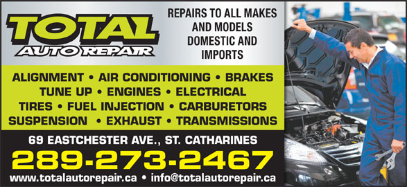 Total Auto Repair (905-682-3928) - Display Ad - REPAIRS TO ALL MAKES AND MODELS DOMESTIC AND IMPORTS ALIGNMENT   AIR CONDITIONING   BRAKES TUNE UP   ENGINES   ELECTRICAL TIRES   FUEL INJECTION   CARBURETORS SUSPENSION    EXHAUST   TRANSMISSIONS 69 EASTCHESTER AVE., ST. CATHARINES 289-273-2467