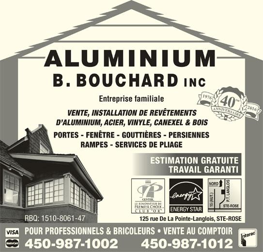Aluminium B Bouchard Inc (450-622-9543) - Annonce illustrée======= - VENTE, INSTALLATION DE REVÊTEMENTS D ALUMINIUM, ACIER, VINYLE, CANEXEL & BOIS PORTES - FENÊTRE - GOUTTIÈRES - PERSIENNES RAMPES - SERVICES DE PLIAGE ESTIMATION GRATUITEESTIMATION GRATUITE TRAVAIL GARANTITRAVAIL GARANTI 125 rue De La Pointe-Langlois, STE-ROSE RBQ: 1510-8061-47RBQ: 1510-8061-47 POUR PROFESSIONNELS & BRICOLEURS   VENTE AU COMPTOIR 450-987-1012450-987-1002 197640 Entreprise familiale