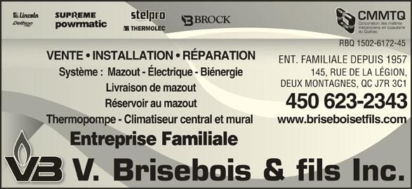 Chauffage Brisebois V & Fils Inc (450-623-2343) - Annonce illustrée======= - CMMTQCMMT Corporation des maîtresCorporation des maîtres mécaniciens en tuyauteriemécaniciens en tuyauterie du QuébecQuébec RBQ 1502-6172-45 1502-617RBQ2-45 VENTE   INSTALLATION   RÉPARATION   RÉPARATIONVENTE   INSTALLATION ENT. FAMILIALE DEPUIS 195757ENT. FAMILIALE DEPUIS 19 145, RUE DE LA LÉGION,145, RUE DE LA LÉGION, Système :  Mazout - Électrique - BiénergieSystème  Mazout - Électrique - Biénergie DEUX MONTAGNES, QC J7R 3C1DEUX MONTAGNES, QC J7R 3C1 Livraison de mazoutLivraison de mazout Réservoir au mazoutRéservoir au mazout 450 623-2343450 623-2343 www.briseboisetfils.comwww.briseboisetfils.com Thermopompe - Climatiseur central et mural Thermopompe - Climatiseur central et mural Entreprise Familiale Entreprise Familiale V. Brisebois & fils Inc.V. Brisebois & fils Inc.