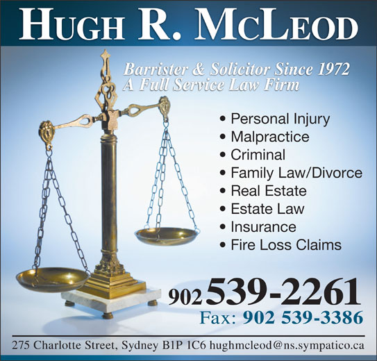Hugh R McLeod (9025392261) - Display Ad - HUGH R. M CLEOD Barrister & Solicitor Since 1972 A Full Service Law Firm Personal Injury Malpractice Criminal Family Law/Divorce Real Estate Estate Law Insurance Fire Loss Claims 902 539-2261 Fax: 902 539-3386