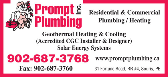 Prompt Plumbing Inc (902-687-3768) - Display Ad - Residential & Commercial Plumbing / Heating Geothermal Heating & Cooling (Accredited CGC Installer & Designer) Solar Energy Systems www.promptplumbing.ca 902-687-3768 31 Fortune Road, RR #4, Souris, PE Fax: 902-687-3760