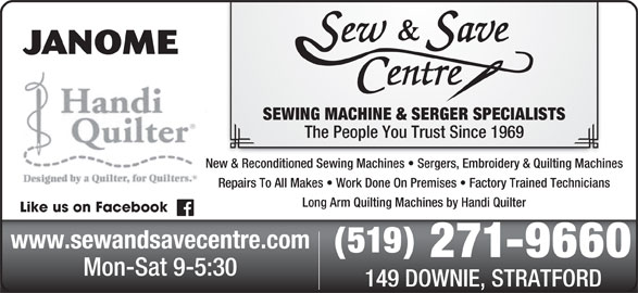 Sew & Save Centre Ltd (519-271-9660) - Display Ad - SEWING MACHINE & SERGER SPECIALISTS The People You Trust Since 1969 New & Reconditioned Sewing Machines   Sergers, Embroidery & Quilting Machines Repairs To All Makes   Work Done On Premises   Factory Trained Technicians Long Arm Quilting Machines by Handi Quilter Like us on Facebook www.sewandsavecentre.com (519) 271-9660 Mon-Sat 9-5:30 149 DOWNIE, STRATFORD