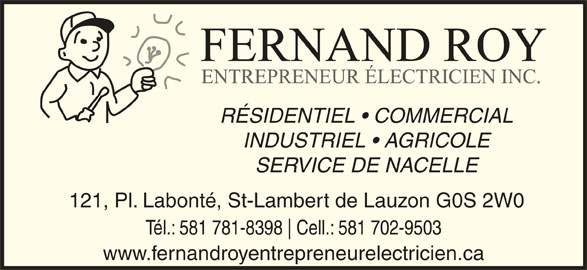 Fernand Roy Entrepreneur Électricien Inc (418-889-9168) - Annonce illustrée======= - RÉSIDENTIEL   COMMERCIAL INDUSTRIEL   AGRICOLE SERVICE DE NACELLE 121, Pl. Labonté, St-Lambert de Lauzon G0S 2W0 Tél.: 581 781-8398 Cell.: 581 702-9503 www.fernandroyentrepreneurelectricien.ca