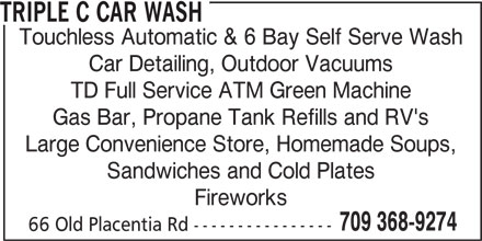 Triple C Car Wash (709-368-9274) - Display Ad - Touchless Automatic & 6 Bay Self Serve Wash Car Detailing, Outdoor Vacuums TD Full Service ATM Green Machine TRIPLE C CAR WASH Gas Bar, Propane Tank Refills and RV's Large Convenience Store, Homemade Soups, Sandwiches and Cold Plates Fireworks 709 368-9274 66 Old Placentia Rd ---------------- TRIPLE C CAR WASH Touchless Automatic & 6 Bay Self Serve Wash Car Detailing, Outdoor Vacuums TD Full Service ATM Green Machine Gas Bar, Propane Tank Refills and RV's Large Convenience Store, Homemade Soups, Sandwiches and Cold Plates Fireworks 709 368-9274 66 Old Placentia Rd ----------------