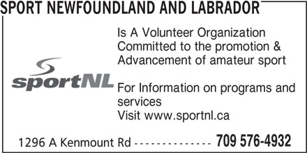 Sport Newfoundland And Labrador (709-576-4932) - Annonce illustrée======= - Is A Volunteer Organization Committed to the promotion & Advancement of amateur sport For Information on programs and services Visit www.sportnl.ca 709 576-4932 1296 A Kenmount Rd -------------- SPORT NEWFOUNDLAND AND LABRADOR