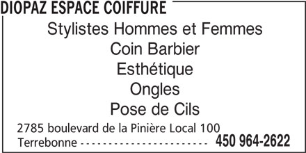 Diopaz Espace Coiffure (450-964-2622) - Annonce illustrée======= - Coin Barbier Esthétique Ongles Pose de Cils 2785 boulevard de la Pinière Local 100 450 964-2622 Terrebonne ----------------------- DIOPAZ ESPACE COIFFURE Stylistes Hommes et Femmes