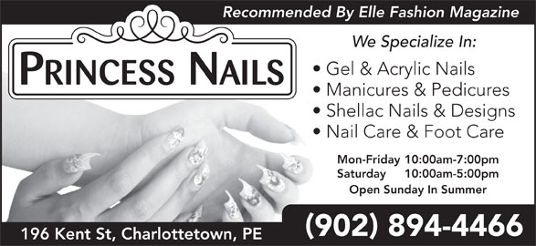 Princess Nails (9028944466) - Display Ad - Recommended By Elle Fashion Magazine We Specialize In: Gel & Acrylic Nails Manicures & Pedicures Shellac Nails & Designs Nail Care & Foot Care Mon-Friday 10:00am-7:00pm Saturday 10:00am-5:00pm Open Sunday In Summer 902 894-4466 196 Kent St, Charlottetown, PE