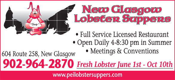 New Glasgow Lobster Supper (9029642870) - Annonce illustrée======= - Full Service Licensed Restaurant Open Daily 4-8:30 pm in Summer Meetings & Conventions 604 Route 258, New Glasgow Fresh Lobster June 1st - Oct 10th 902-964-2870 www.peilobstersuppers.com