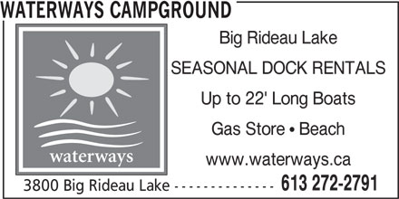 Waterways Campground (613-272-2791) - Annonce illustrée======= - WATERWAYS CAMPGROUND Big Rideau Lake SEASONAL DOCK RENTALS Up to 22' Long Boats Gas Store  Beach waterways www.waterways.ca 613 272-2791 3800 Big Rideau Lake --------------