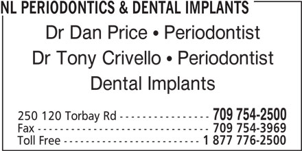 NL Periodontics & Dental Implants (7097542500) - Display Ad - NL PERIODONTICS & DENTAL IMPLANTS Dr Dan Price  Periodontist Dr Tony Crivello  Periodontist Dental Implants 709 754-2500 250 120 Torbay Rd ---------------- Fax ------------------------------- 709 754-3969 Toll Free ------------------------- 1 877 776-2500