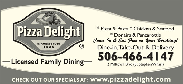 Pizza Delight (5064664147) - Annonce illustrée======= - * Pizza & Pasta * Chicken & Seafood * Donairs & Panzarottis Come In & Eat Free on Your Birthday! 506-466-4147 Licensed Family Dining 2 Milltown Blvd (St Stephen Wharf) CHECK OUT OUR SPECIALS AT:  www.pizzadelight.com Dine-in, Take-Out & Delivery