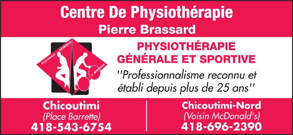 Centre Physiothérapie Pierre Brassard (4185436754) - Annonce illustrée======= - Centre De Physiothérapie Pierre Brassard PHYSIOTHÉRAPIEÉR GÉNÉRALE ET SPORTIVE 'Professionnalisme reconnu et établi depuis plus de 25 ans' Chicoutimi-Nord Chicoutimi (Voisin McDonald's) (Place Barrette) 418-696-2390 418-543-6754