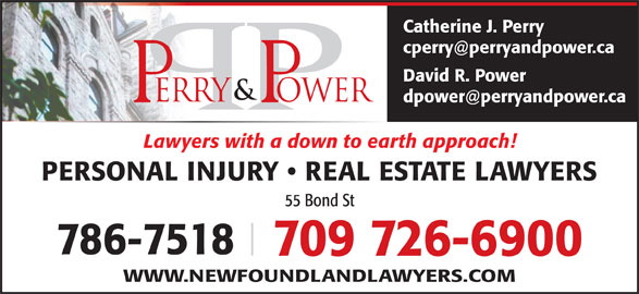 Perry & Power (7097266900) - Display Ad - Catherine J. Perry David R. Power Lawyers with a down to earth approach! PERSONAL INJURY   REAL ESTATE LAWYERS 55 Bond St 786-7518 709 726-6900 WWW.NEWFOUNDLANDLAWYERS.COM