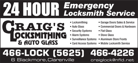 Craig's Locksmithing & Autoglass (709-466-5625) - Display Ad - Emergency Locksmith Service Locksmithing Garage Doors Sales & Service Auto Glass Commercial Doors & Hardware Security Systems Flat Glass Alarm Systems Stove Glass Surveillance Systems  Aluminum Store Fronts Card Access Systems  Mobile Locksmith Service 466-4226 466-LOCK (5625) 6 Blackmore,Clarenville