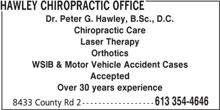 Hawley Chiropractic Office (613-354-4646) - Display Ad - HAWLEY CHIROPRACTIC OFFICE Dr. Peter G. Hawley, B.Sc., D.C. Chiropractic Care Laser Therapy Orthotics WSIB & Motor Vehicle Accident Cases Accepted Over 30 years experience 613 354-4646 8433 County Rd 2 ------------------