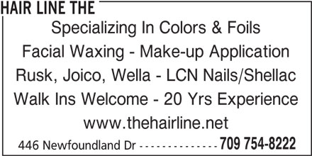 The Hair Line (709-754-8222) - Display Ad - 446 Newfoundland Dr -------------- Facial Waxing - Make-up Application Rusk, Joico, Wella - LCN Nails/Shellac Walk Ins Welcome - 20 Yrs Experience www.thehairline.net 709 754-8222 Specializing In Colors & Foils HAIR LINE THE