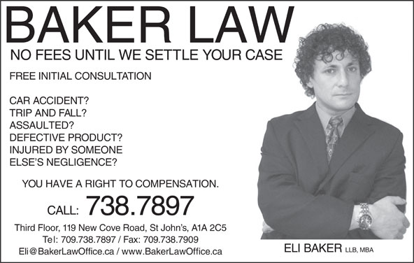 Baker Eli Law Offices (709-738-7897) - Display Ad - BAKER LAW NO FEES UNTIL WE SETTLE YOUR CASE FREE INITIAL CONSULTATION CAR ACCIDENT? TRIP AND FALL? ASSAULTED? DEFECTIVE PRODUCT? INJURED BY SOMEONE ELSE S NEGLIGENCE? YOU HAVE A RIGHT TO COMPENSATION. CALL: 738.7897 Third Floor, 119 New Cove Road, St John s, A1A 2C5 Te l: 709.738.7897 / Fax: 709.738.7909 ELI BAKER LLB, MBA