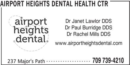 Airport Heights Dental Health Ctr (7097394210) - Display Ad - Dr Janet Lawlor DDS Dr Paul Burridge DDS Dr Rachel Mills DDS www.airportheightsdental.com ------------------- 709 739-4210 237 Major's Path AIRPORT HEIGHTS DENTAL HEALTH CTR