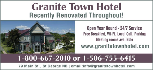 Granite Town Hotel (506-755-6415) - Annonce illustrée======= - Granite Town Hotel Recently Renovated Throughout! Open Year Round - 24/7 Service www.granitetownhotel.com Free Breakfast, Wi-Fi, Local Call, Parking Meeting rooms available 1-800-667-2010 or 1-506-755-6415 79 Main St., St George NB