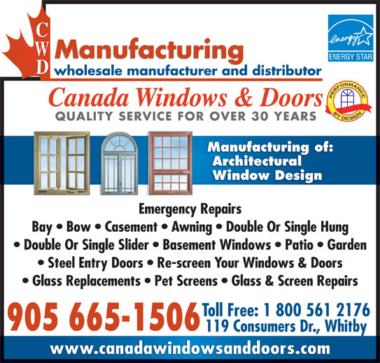 Canada Windows & Doors (905-665-1506) - Display Ad - 119 Consumers Dr., Whitby www.canadawindowsanddoors.com Canada Windows & Doors QUALITY SERVICE FOR OVER 30 YEARSQUALITY SERVICE FOR OVER 30 YEARS Manufacturing of: Architectural Window Design Emergency Repairs Bay   Bow   Casement   Awning   Double Or Single Hung Double Or Single Slider   Basement Windows   Patio   Garden Steel Entry Doors   Re-screen Your Windows & Doors Glass Replacements   Pet Screens   Glass & Screen Repairs Toll Free: 1 800 561 2176 905 665-1506