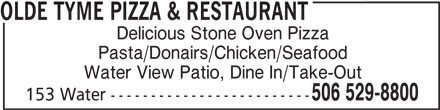 Olde Tyme Pizza&Restaurant (506-529-8800) - Annonce illustrée======= - OLDE TYME PIZZA & RESTAURANT Delicious Stone Oven Pizza Pasta/Donairs/Chicken/Seafood Water View Patio, Dine In/Take-Out 506 529-8800 153 Water -------------------------