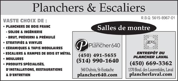Centre Du Plancher 640 Inc (450-491-5655) - Annonce illustrée======= - plancher640.com Planchers & EscaliersPlanchers & Escaliers R.B.Q. 5615-8967-01R.B.Q. 5615-8967-01 VASTE CHOIX DE : PLANCHERS DE BOIS FRANC Salles de montre - SOLIDE & INGÉNIERIE - BRUT, PRÉVERNI & PRÉHUILÉ STRATIFIÉS & VINYLES CÉRAMIQUES & TAPIS MODULAIRES ENTREPÔT DU ESCALIERS & RAMPES DE BOIS ET MÉTAL (450) 491-5655 PLANCHER LAVAL MOULURES (514) 990-1640 (450) 669-3362 PRODUITS SPÉCIALISÉS, D'INSTALLATIONS, RESTAURATIONS 1370 Boul. des Laurentides, Laval 560 Dubois, St-Eustache plancherlaval.com & D'ENTRETIEN