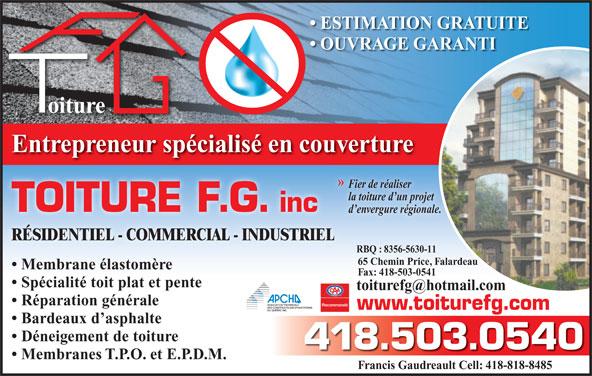 Toiture F G (418-503-0540) - Annonce illustrée======= - ESTIMATION GRATUITE OUVRAGE GARANTI oiture 65 Chemin Price, Falardeau Fax: 418-503-0541 Spécialité toit plat et pente Réparation générale www.toiturefg.com Bardeaux d asphalte Déneigement de toiture 418.503.0540 Membranes T.P.O. et E.P.D.M. Francis Gaudreault Cell: 418-818-8485 Membrane élastomère Entrepreneur spécialisé en couverture » Fier de réaliserFi la toiture d un projetla TOITURE F.G. inc d envergure régionale. RÉSIDENTIEL - COMMERCIAL - INDUSTRIEL RBQ : 8356-5630-11