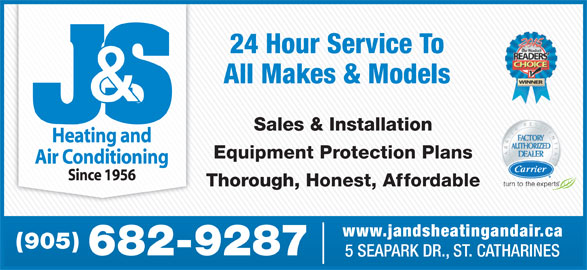 J & S Heating And Air Conditioning (905-682-9287) - Display Ad - 24 Hour Service To All Makes & Models Sales & Installation Equipment Protection Plans Thorough, Honest, Affordable www.jandsheatingandair.ca (905) 682-9287 5 SEAPARK DR., ST. CATHARINES