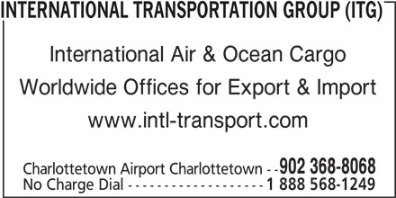 International Group (902-368-8068) - Display Ad - INTERNATIONAL TRANSPORTATION GROUP (ITG) International Air & Ocean Cargo Worldwide Offices for Export & Import www.intl-transport.com 902 368-8068 Charlottetown Airport Charlottetown -- No Charge Dial ------------------- 1 888 568-1249