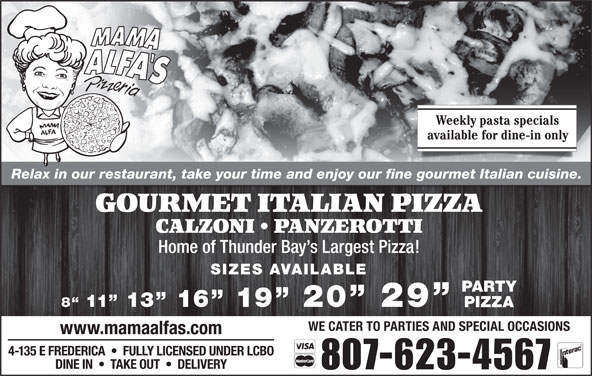 Mama Alfa's Pizzeria Inc (8076234567) - Annonce illustrée======= - Weekly pasta specials available for dine-in only Relax in our restaurant, take your time and enjoy our fine gourmet Italian cuisine. GOURMET ITALIAN PIZZA CALZONI   PANZEROTTI Home of Thunder Bay s Largest Pizza! SIZES AVAILABLE PARTY 8  11  13  16  19  20  29 PIZZA WE CATER TO PARTIES AND SPECIAL OCCASIONS www.mamaalfas.com 4-135 E FREDERICA     FULLY LICENSED UNDER LCBO DINE IN     TAKE OUT     DELIVERY 807-623-4567
