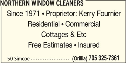 Northern Window Cleaners (705-325-7361) - Display Ad - NORTHERN WINDOW CLEANERS Since 1971  Proprietor: Kerry Fournier Residential  Commercial Cottages & Etc Free Estimates  Insured (Orillia) 705 325-7361 50 Simcoe -----------------