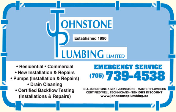 Johnstone Plumbing Limited (705-739-4538) - Display Ad - Established 1990 Residential   Commercial EMERGENCY SERVICE New Installation & Repairs (705) Pumps (Installation & Repairs) 739-4538 Drain Cleaning BILL JOHNSTONE & MIKE JOHNSTONE - MASTER PLUMBERS Certified Backflow Testing CERTIFIED WELL TECHNICIANS SENIORS DISCOUNT www.johnstoneplumbing.ca (Installations & Repairs)