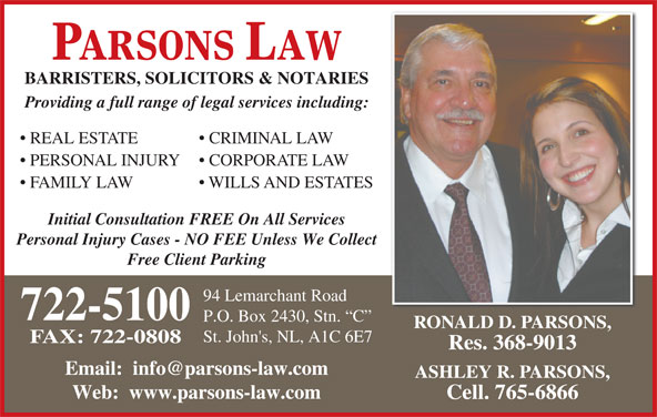 Parsons Law (7097225100) - Display Ad - WILLS AND ESTATES PARSONS LAW BARRISTERS, SOLICITORS & NOTARIES Providing a full range of legal services including: REAL ESTATE CRIMINAL LAW PERSONAL INJURY CORPORATE LAW FAMILY LAW Initial Consultation FREE On All Services Personal Injury Cases - NO FEE Unless We Collect Free Client Parking 94 Lemarchant Road 722-5100 P.O. Box 2430, Stn.  C RONALD D. PARSONS, St. John's, NL, A1C 6E7 FAX: 722-0808 Res. 368-9013 ASHLEY R. PARSONS, Web:  www.parsons-law.com Cell. 765-6866