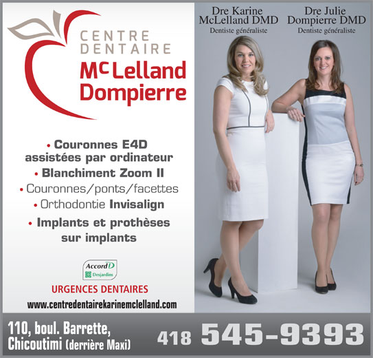 Centre Dentaire Mclelland - Dompierre (4185459393) - Annonce illustrée======= - Dre Julie Dre Karine Dompierre DMDMcLelland DMD Dentiste généralisteDentiste généraliste Couronnes E4D assistées par ordinateur Blanchiment Zoom II Couronnes/ponts/facettes Orthodontie Invisalign Implants et prothèses sur implants Accord URGENCES DENTAIRES www.centredentairekarinemclelland.com 110, boul. Barrette, 418 545-9393 Chicoutimi (derrière Maxi)