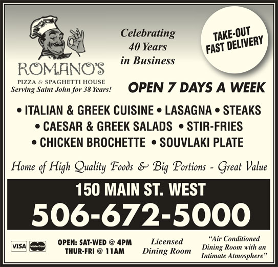 Romano's Pizza & Spaghetti House (5066725000) - Annonce illustrée======= - CelebratingCelebrating 40 Years40 Years in Businessin Business Serving Saint John for 38 Years! OPEN 7 DAYS A WEEKAYSAWEEK ITALIAN & GREEK CUISINE   LASAGNA   STEAKS CAESAR & GREEK SALADS    STIR-FRIES CHICKEN BROCHETTE    SOUVLAKI PLATE 150 MAIN ST. WEST 506-672-5000 Dining Room Intimate Atmosphere Licensed Dining Room with an Air Conditioned
