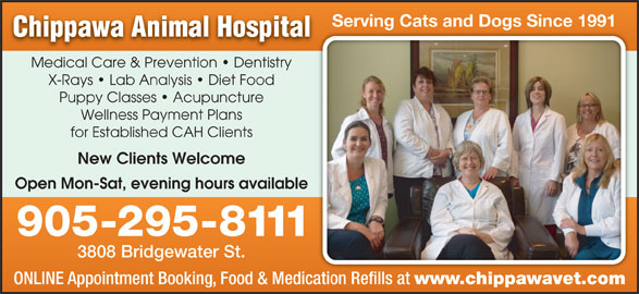 Chippawa Animal Hospital (905-295-8111) - Display Ad - Serving Cats and Dogs Since 1991g C ogs Medical Care & Prevention   Dentistry X-Rays   Lab Analysis   Diet Food Puppy Classes   Acupuncture Wellness Payment Plans for Established CAH Clients New Clients Welcome Open Mon-Sat, evening hours available 905-295-8111 3808 Bridgewater St. ONLINE Appointment Booking, Food & Medication Refills at www.chippawavet.com