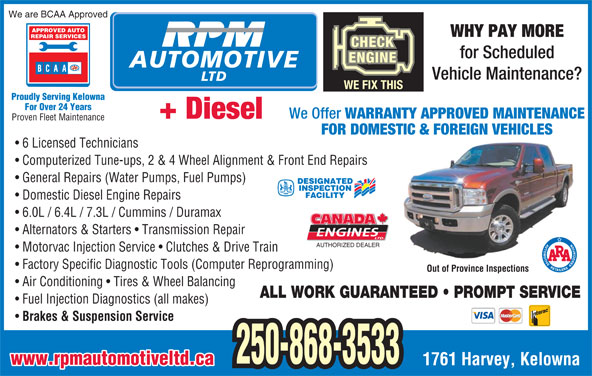 R P M Automotive Ltd (250-868-3533) - Display Ad - We are BCAA Approved APPROVED AUTO WHY PAY MORE REPAIR SERVICES for Scheduled AUTOMOTIVE Vehicle Maintenance? LTD WE FIX THIS Proudly Serving Kelowna For Over 24 Years We Offer WARRANTY APPROVED MAINTENANCE + Diesel Proven Fleet Maintenance FOR DOMESTIC & FOREIGN VEHICLES 6 Licensed Technicians Computerized Tune-ups, 2 & 4 Wheel Alignment & Front End Repairs General Repairs (Water Pumps, Fuel Pumps) DESIGNATED INSPECTION FACILITY Domestic Diesel Engine Repairs 6.0L / 6.4L / 7.3L / Cummins / Duramax Alternators & Starters   Transmission Repair AUTHORIZED DEALER Motorvac Injection Service   Clutches & Drive Train Factory Specific Diagnostic Tools (Computer Reprogramming) Out of Province Inspections Air Conditioning   Tires & Wheel Balancing ALL WORK GUARANTEED   PROMPT SERVICE Fuel Injection Diagnostics (all makes) Brakes & Suspension Service 250-868-3533 www.rpmautomotiveltd.ca 1761 Harvey, Kelowna