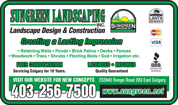 Sungreen Landscaping Inc (403-256-7500) - Display Ad - SUNGREEN LANDSCAPING INC. Landscape Design & Construction Creating a Lasting Impression Retaining Walls   Ponds   Brick Patios   Decks   Fences 403-256-7500 Woodwork   Trees   Shrubs   Planting Beds   Sod   Irrigation etc. FREE CONSULTATION LICENSED   INSURED Servicing Calgary for 18 Years. Quality Guaranteed 232043 Range Road 283 East Calgary VISIT OUR WEBSITE FOR NEW CONCEPTS www.sungreen.net