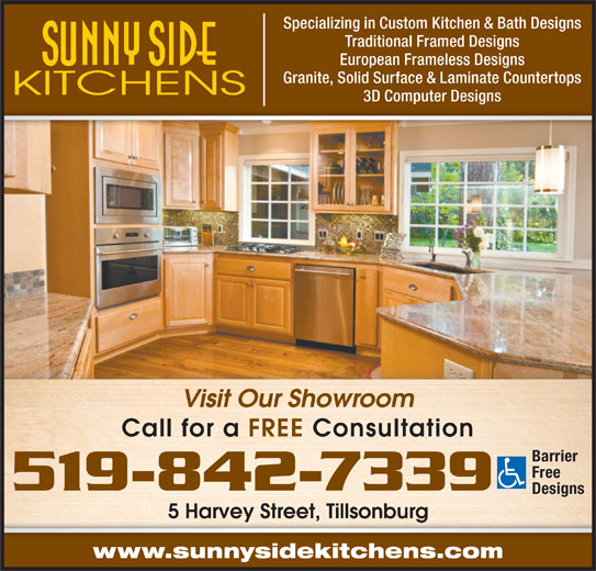 Sunny Side Kitchens (519-842-7339) - Display Ad - Specializing in Custom Kitchen & Bath Designs Traditional Framed Designs European Frameless Designs Granite, Solid Surface & Laminate Countertops 3D Computer Designs Visit Our Showroom Call for a FREE Consultation Barrier Free 519-842-7339 Designs 5 Harvey Street, Tillsonburg5 Haey Seet, lsonburg www.sunnysidekitchens.com
