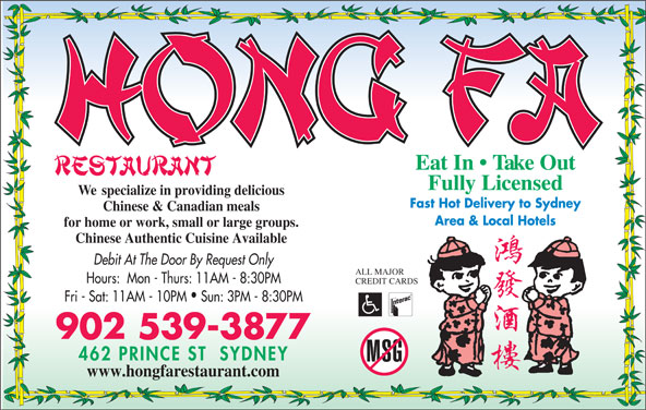 Hong Fa Restaurant (9025393877) - Annonce illustrée======= - Eat In   Take Out Fully Licensed We  specialize in providing delicious Fast Hot Delivery to Sydney Chinese & Canadian meals Area & Local Hotels for home or work, small or large groups. Chinese Authentic Cuisine Available Debit At The Door By Request Only ALL MAJOR Hours:  Mon - Thurs: 11AM - 8:30PM CREDIT CARDS Fri - Sat: 11AM - 10PM  Sun: 3PM - 8:30PM 902 539-3877 www.hongfarestaurant.com