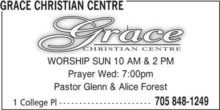 Grace Christian Centre (705-848-1249) - Display Ad - GRACE CHRISTIAN CENTREE CHRISTIAN CENTRE Prayer Wed: 7:00pm Pastor Glenn & Alice Forest 705 848-1249 1 College Pl ----------------------- WORSHIP SUN 10 AM & 2 PMWORSHIP SUN 10 AM & 2 PM