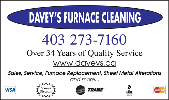 Daveys Furnace Cleaning (403-273-7160) - Display Ad - 403 273-7160 Over 34 Years of Quality Service www.daveys.ca Sales, Service, Furnace Replacement, Sheet Metal Alterations and more... Seniors Discount DAVEY S FURNACE CLEANING