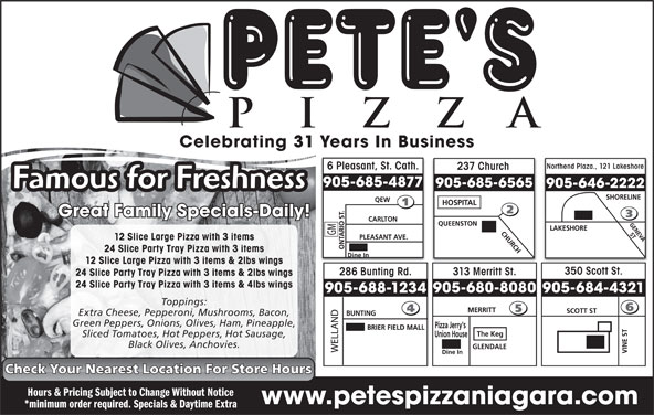 Pete's Pizza (9056854877) - Annonce illustrée======= - Celebrating 31 Years In Business Northend Plaza., 121 Lakeshore 6 Pleasant, St. Cath. 237 Church 905-685-4877 905-685-6565 905-646-2222 Famous for Freshness Great Family Specials-Daily! 12 Slice Large Pizza with 3 items 24 Slice Party Tray Pizza with 3 items 12 Slice Large Pizza with 3 items & 2lbs wings 350 Scott St. 286 Bunting Rd. 313 Merritt St. 24 Slice Party Tray Pizza with 3 items & 2lbs wings 24 Slice Party Tray Pizza with 3 items & 4lbs wings 905-680-8080 905-684-4321 905-688-1234 Toppings: Extra Cheese, Pepperoni, Mushrooms, Bacon, Green Peppers, Onions, Olives, Ham, Pineapple, Sliced Tomatoes, Hot Peppers, Hot Sausage, Black Olives, Anchovies. Check Your Nearest Location For Store Hours Hours & Pricing Subject to Change Without Notice www.petespizzaniagara.com *minimum order required. Specials & Daytime Extra