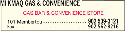 Mi'Kmaq Gas & Convenience (902-539-3121) - Display Ad - MI'KMAQ GAS & CONVENIENCEMI'KMAQ GAS & CONVENIENCE MI'KMAQ GAS & CONVENIENCE MI'KMAQ GAS & CONVENIENCEMI'KMAQ GAS & CONVENIENCE GAS BAR & CONVENIENCE STORE 101 Membertou ------------------- Fax ------------------------------- 902 562-8216 902 539-3121