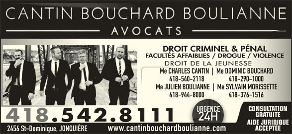 Cantin Bouchard Boulianne Avocats (4185428111) - Annonce illustrée======= - 2456 St-Dominique, JONQUIÈRE www.cantinbouchardboulianne.com DROIT CRIMINEL & PÉNALDROIT CRIMINEL & PÉNAL FACULTÉS AFFAIBLIES / DROGUE / VIOLENCEFACULTÉS AFFAIBLIES / DROGUE / VIOLENCE DROIT DE LA JEUNESSEDROIT DE LA JEUNESSE Me CHARLES CANTIN Me DOMINIC BOUCHARDMe CHARLES CANTIN Me DOMINIC BOUCHARD 418-540-2118                 418-290-1000-540-2118                 418-290-1000 Me JULIEN BOULIANNE Me SYLVAIN MORISSETTEMe JULIEN BOULIANNE Me SYLVAIN MORISSETTE 418-944-8000                 418-376-1516-944-8000                 418-376-1516 CONSULTATION URGENCEURGENC GRATUITE 24H24H 418.542.8111 AIDE JURIDIQUE ACCEPTÉE