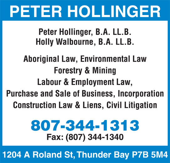 Hollinger Peter T (8073441313) - Display Ad - PETER HOLLINGER Peter Hollinger, B.A. LL.B. Holly Walbourne, B.A. LL.B. Aboriginal Law, Environmental Law Forestry & Mining Labour & Employment Law, Purchase and Sale of Business, Incorporation Construction Law & Liens, Civil Litigation 807-344-1313 Fax: (807) 344-1340 1204 A Roland St, Thunder Bay P7B 5M4